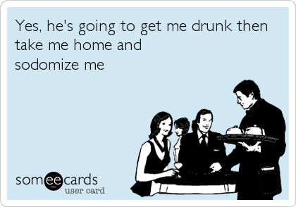 Yes, he's going to get me drunk then take me home and sodomize me