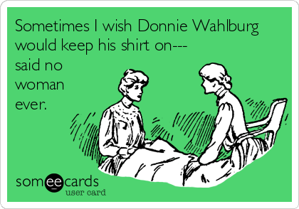 Sometimes I wish Donnie Wahlburg would keep his shirt on--- said no woman ever.