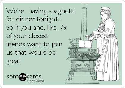 We're  having spaghetti for dinner tonight...  So if you and, like, 79 of your closest friends want to join us that would be great!