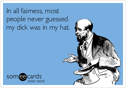 In all fairness, most people never guessed my dick was in my hat.