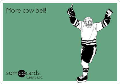 More cow bell!