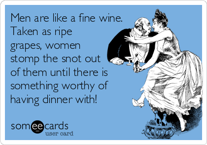 Men are like a fine wine. 