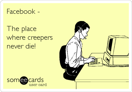 Facebook -  The place where creepers never die!