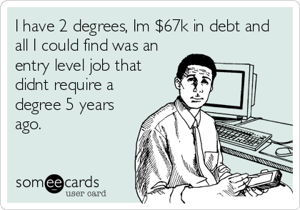 I have 2 degrees, Im $67k in debt and all I could find was an entry level job that didnt require a degree 5 years ago.