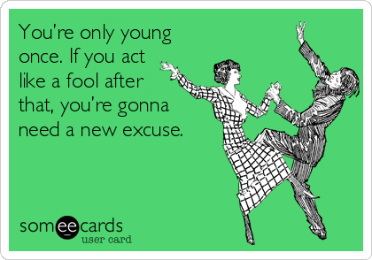 You're only young once. If you act like a fool after that, you're gonna need a new excuse.