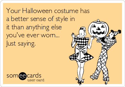 Your Halloween costume has a better sense of style in it than anything else you've ever worn...  Just saying.