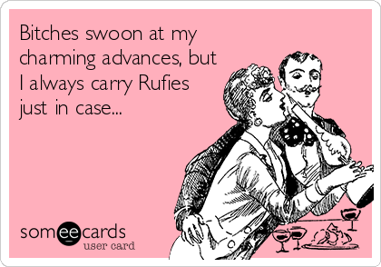Bitches swoon at my charming advances, but I always carry Rufies just in case...