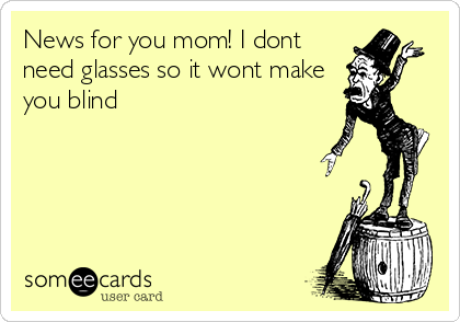 News for you mom! I dont need glasses so it wont make you blind