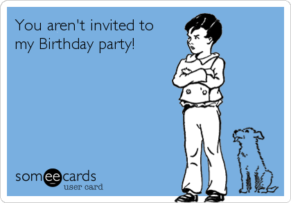 You aren't invited to my Birthday party!