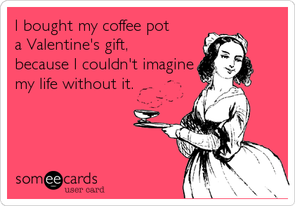 I bought my coffee pot a Valentine's gift, because I couldn't imagine my life without it.
