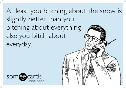 At least you bitching about the snow is slightly better than you bitching about everything else you bitch about everyday.