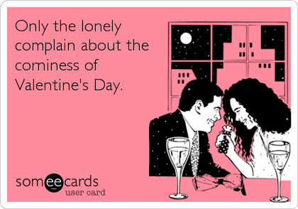 Only the lonely complain about the corniness of Valentine's Day.