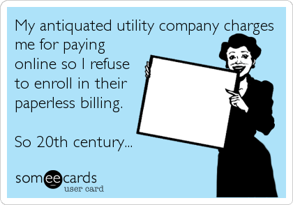 My antiquated utility company charges me for paying online so I refuse to enroll in their paperless billing.  So 20th century...