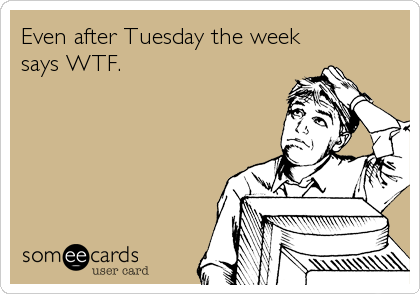 Even after Tuesday the week says WTF.