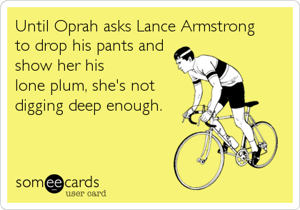 Until Oprah asks Lance Armstrong   to drop his pants and show her his  lone plum, she's not  digging deep enough.