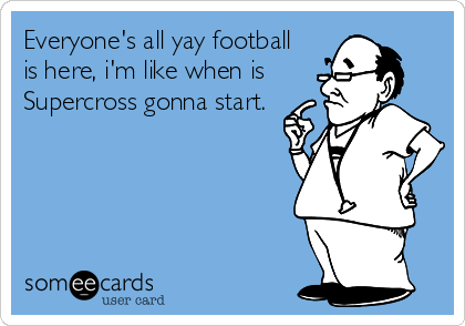 Everyone S All Yay Football Is Here I M Like When Is Supercross Gonna Start Sports Ecard Sign up for the complex newsletter for breaking news, events, and unique stories. everyone s all yay football is here i