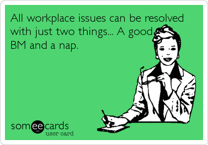All workplace issues can be resolved with just two things... A good BM and a nap.