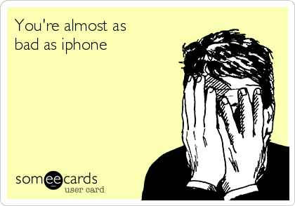 You're almost as bad as iphone