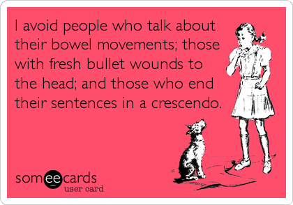 I avoid people who talk about their bowel movements; those with fresh bullet wounds to the head; and those who end their sentences in a crescendo.