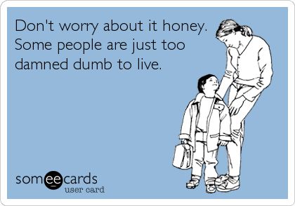 Don't worry about it honey. Some people are just too damned dumb to live.