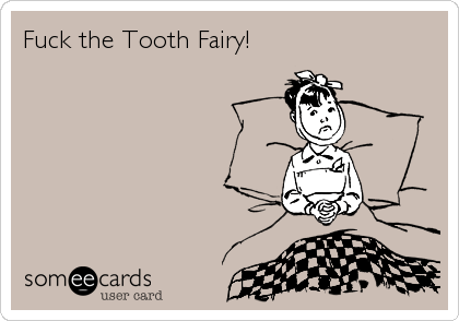 Fuck the Tooth Fairy!