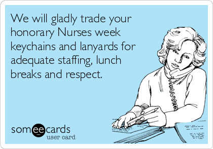 We will gladly trade your honorary Nurses week keychains and lanyards for adequate staffing, lunch breaks and respect.