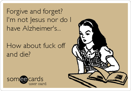 Forgive and forget? I'm not Jesus nor do I have Alzheimer's...  How about fuck off and die?