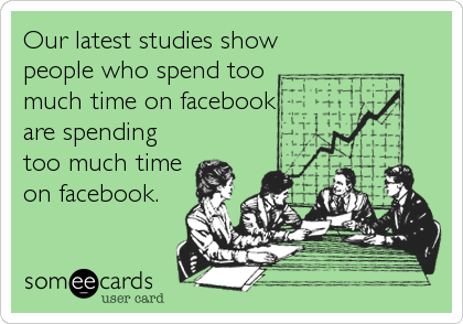 Our latest studies show people who spend too  much time on facebook are spending too much time on facebook.