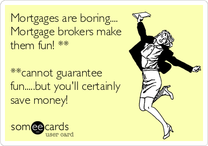 Mortgages are boring....  Mortgage brokers make them fun! **  **cannot guarantee fun.....but you'll certainly save money!