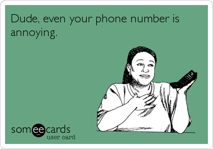 Dude, even your phone number is annoying.