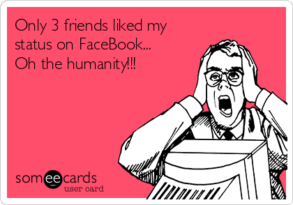 Only 3 friends liked my status on FaceBook... Oh the humanity!!!