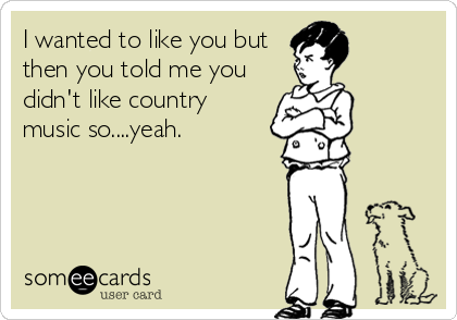 I wanted to like you but then you told me you didn't like country music so....yeah.