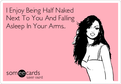 I Enjoy Being Half Naked Next To You And Falling Asleep In Your Arms..