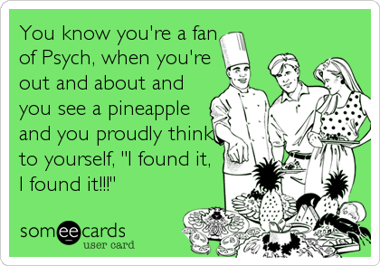 """You know you're a fan of Psych, when you're out and about and you see a pineapple and you proudly think to yourself, """"I found it,<br /%3"""