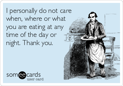 I personally do not care when, where or what you are eating at any time of the day or night. Thank you.