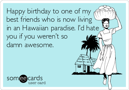 Happy birthday to one of my  best friends who is now living  in an Hawaiian paradise. I'd hate  you if you weren't so damn awesome.