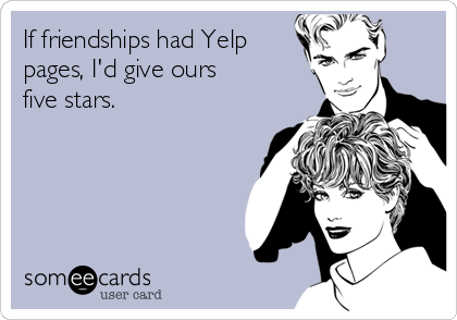 If friendships had Yelp pages, I'd give ours five stars.