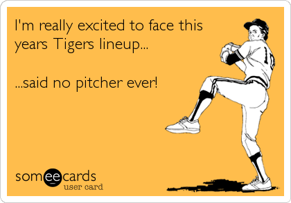 I'm really excited to face this years Tigers lineup...  ...said no pitcher ever!