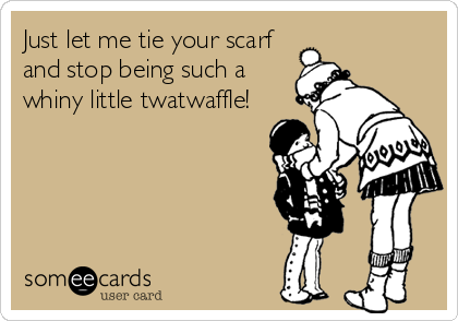 Just let me tie your scarf and stop being such a whiny little twatwaffle!