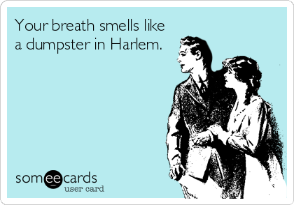 Your breath smells like a dumpster in Harlem.
