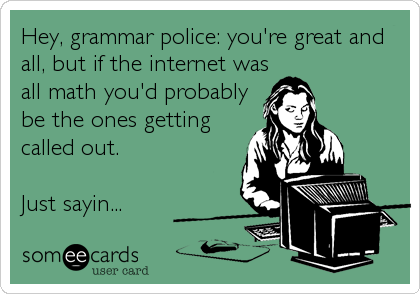 Hey, grammar police: you're great and all, but if the internet was all math you'd probably be the ones getting called out.  Just sayin...