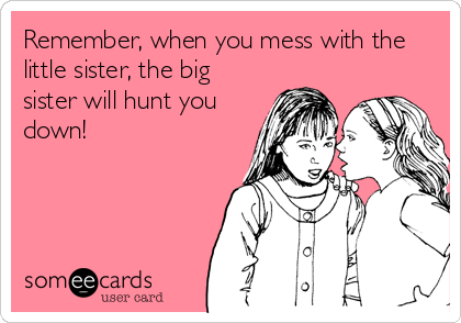 Remember, when you mess with the little sister, the big sister will hunt you down!