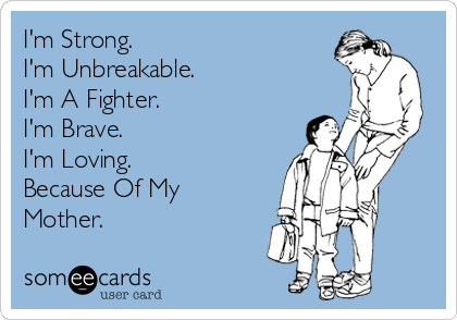I'm Strong. I'm Unbreakable.  I'm A Fighter. I'm Brave. I'm Loving. Because Of My Mother.
