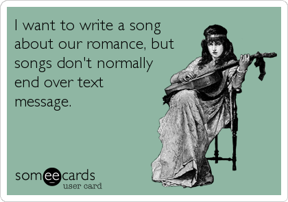 I want to write a song  about our romance, but songs don't normally end over text message.