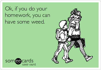 Ok, if you do your homework, you can have some weed.