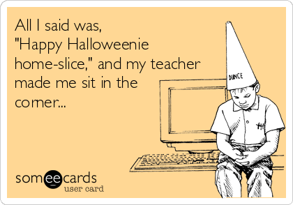 "All I said was, ""Happy Halloweenie home-slice,"" and my teacher made me sit in the corner..."
