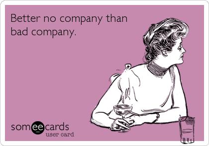 Better no company than bad company.