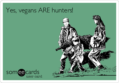 Yes, vegans ARE hunters!