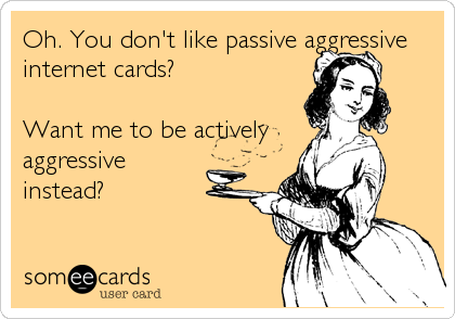 Oh. You don't like passive aggressive internet cards?    Want me to be actively aggressive instead?