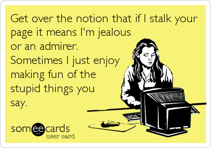 Get over the notion that if I stalk your page it means I'm jealous or an admirer.  Sometimes I just enjoy making fun of the stupid things you<